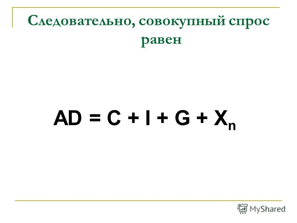 Следовательно, совокупный спрос равен AD = C + I + G + X n