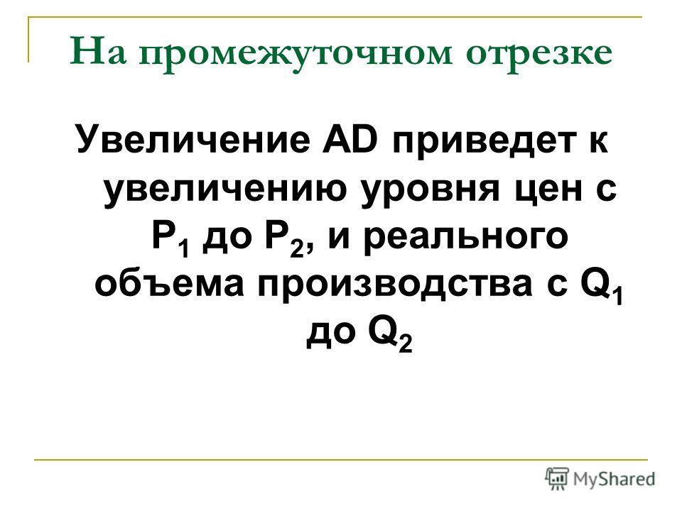 На промежуточном отрезке Увеличение AD приведет к увеличению уровня цен с P 1 до Р 2, и реального объема производства с Q 1 до Q 2