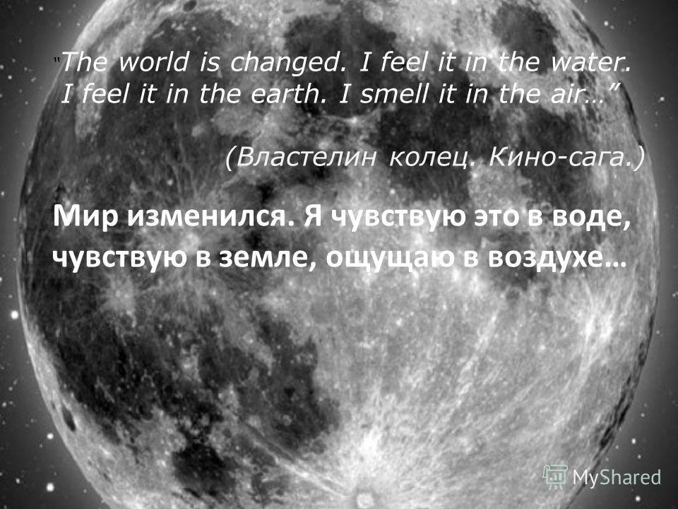 The world is changed. I feel it in the water. I feel it in the earth. I smell it in the air… (Властелин колец. Кино-сага.) Мир изменился. Я чувствую это в воде, чувствую в земле, ощущаю в воздухе…