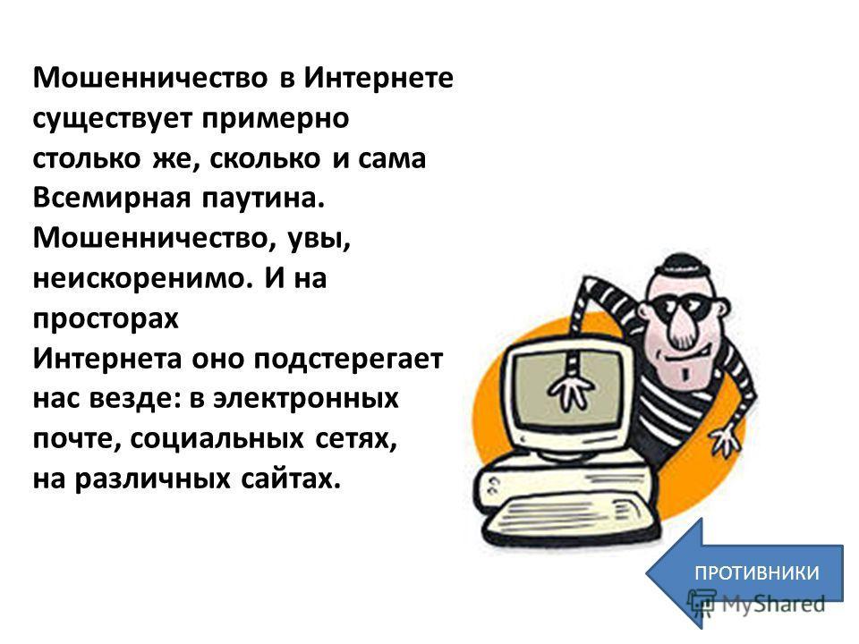 Мошенничество в Интернете существует примерно столько же, сколько и сама Всемирная паутина. Мошенничество, увы, неискоренимо. И на просторах Интернета оно подстерегает нас везде: в электронных почте, социальных сетях, на различных сайтах. ПРОТИВНИКИ