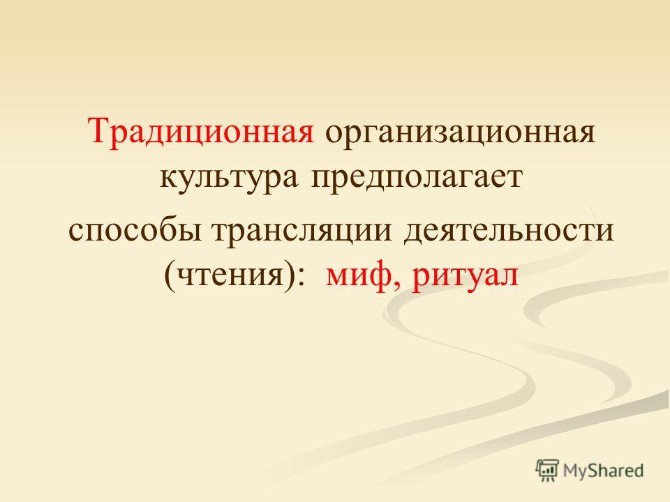 Традиционная организационная культура предполагает способы трансляции деятельности (чтения): миф, ритуал