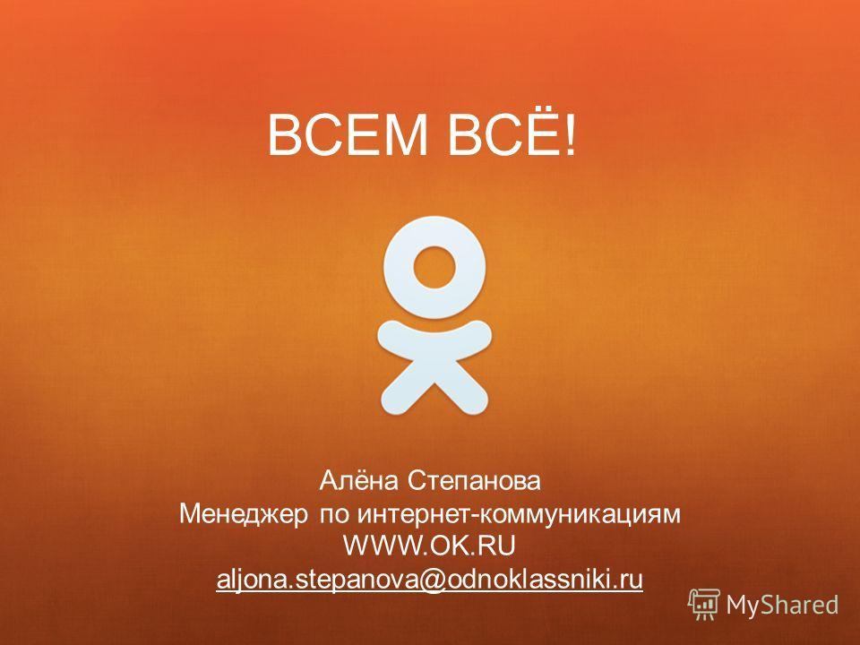 Алёна Степанова Менеджер по интернет-коммуникациям WWW.OK.RU aljona.stepanova@odnoklassniki.ru ВСЕМ ВСЁ!