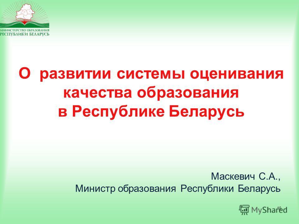 10 О развитии системы оценивания качества образования в Республике Беларусь Маскевич С.А., Министр образования Республики Беларусь