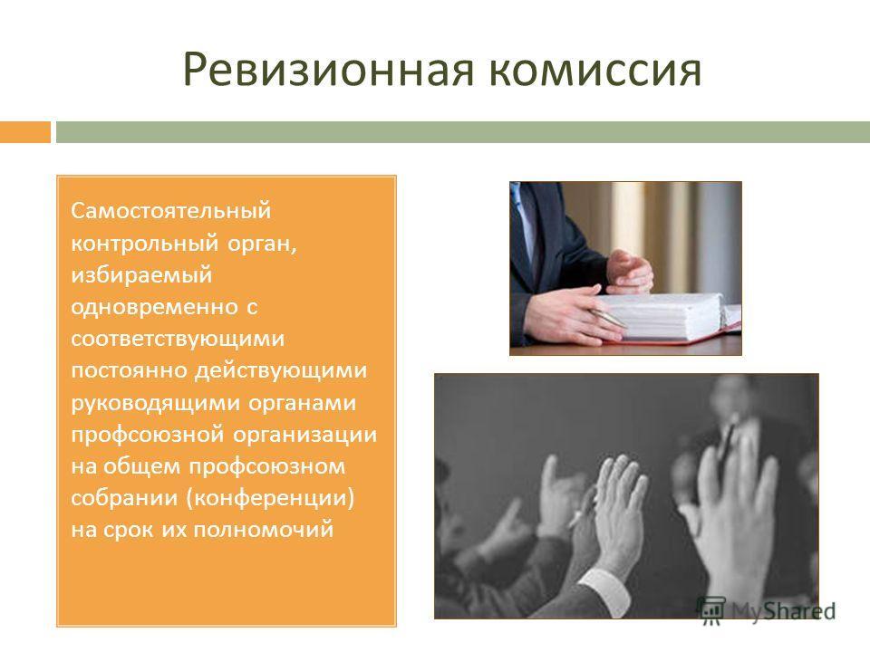 Ревизионная комиссия Самостоятельный контрольный орган, избираемый одновременно с соответствующими постоянно действующими руководящими органами профсоюзной организации на общем профсоюзном собрании ( конференции ) на срок их полномочий