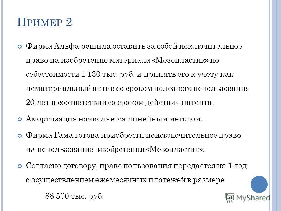 П РИМЕР 2 Фирма Альфа решила оставить за собой исключительное право на изобретение материала «Мезопластик» по себестоимости 1 130 тыс. руб. и принять его к учету как нематериальный актив со сроком полезного использования 20 лет в соответствии со срок