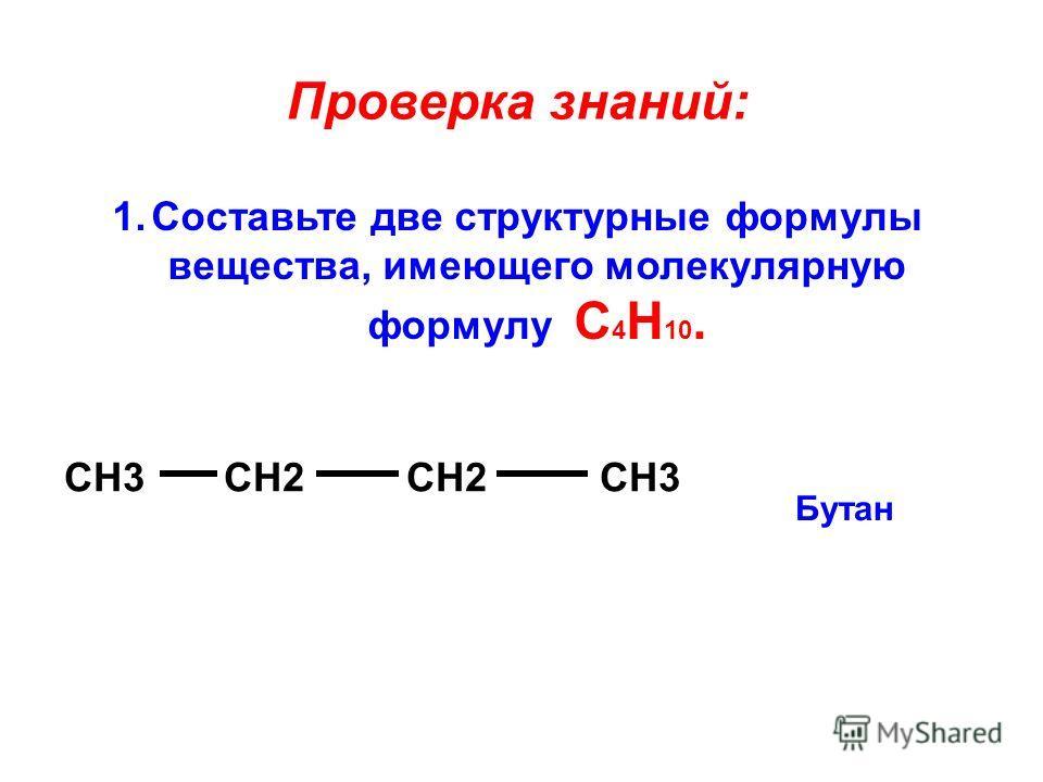Проверка знаний: 1.Составьте две структурные формулы вещества, имеющего молекулярную формулу С 4 Н 10. СН3 СН2 СН2 СН3 Бутан
