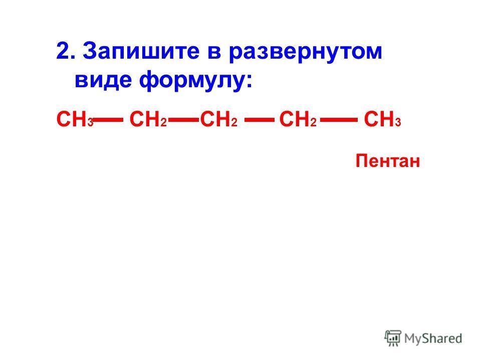 2. Запишите в развернутом виде формулу: СН 3 СН 2 СН 2 СН 2 СН 3 Пентан