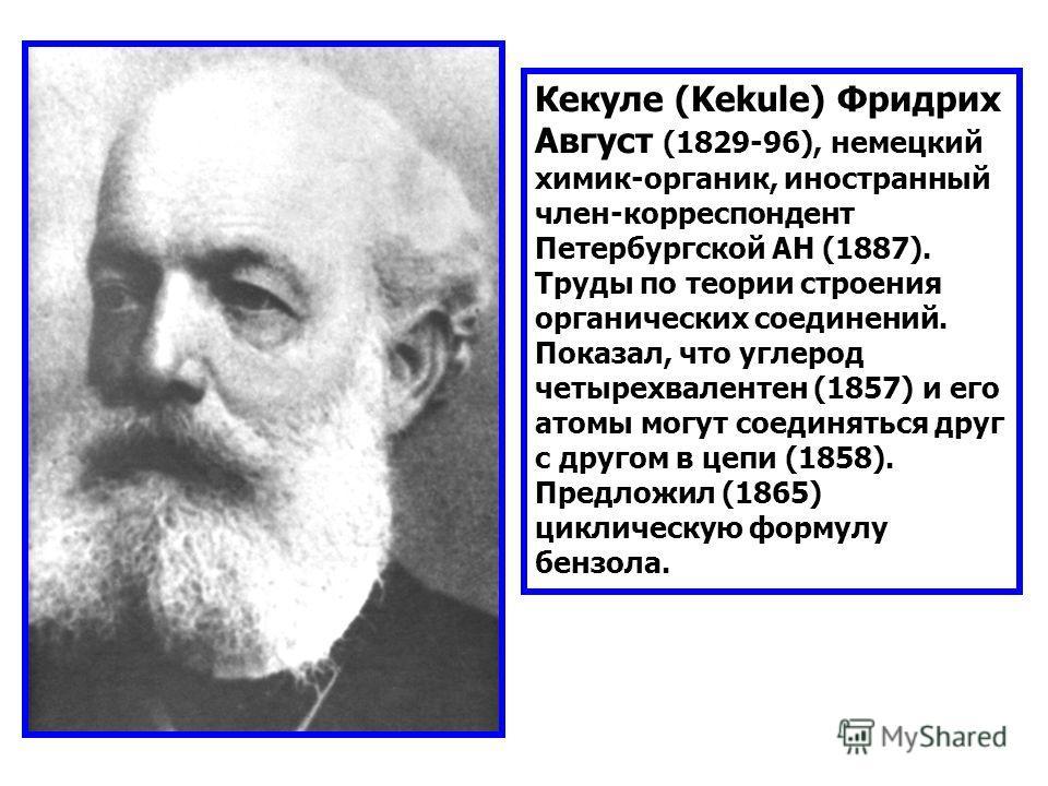 Кекуле (Kekule) Фридрих Август (1829-96), немецкий химик-органик, иностранный член-корреспондент Петербургской АН (1887). Труды по теории строения органических соединений. Показал, что углерод четырехвалентен (1857) и его атомы могут соединяться друг