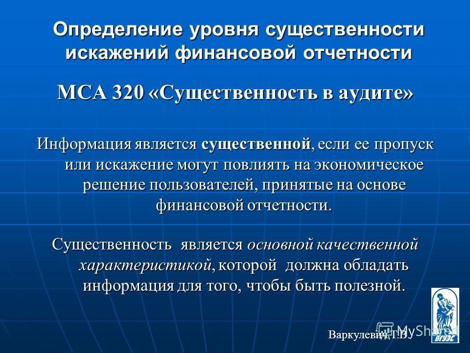 Определение уровня существенности искажений финансовой отчетности МСА 320 «Существенность в аудите» Информация является существенной, если ее пропуск или искажение могут повлиять на экономическое решение пользователей, принятые на основе финансовой о