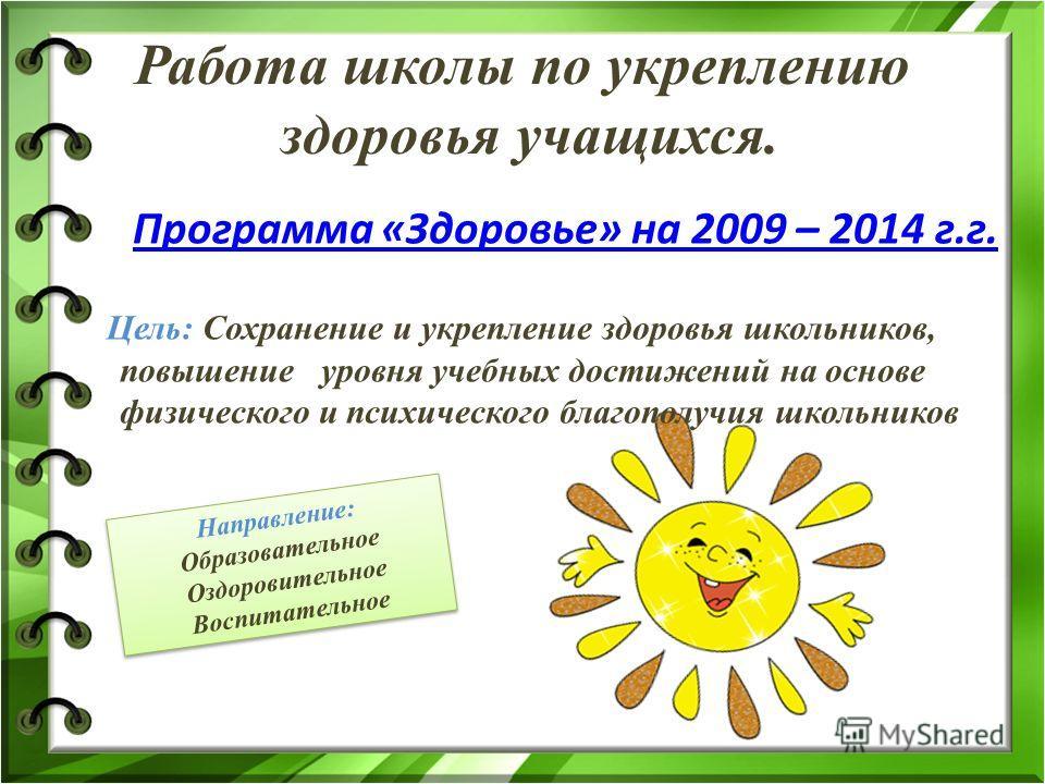 Работа школы по укреплению здоровья учащихся. Программа «Здоровье» на 2009 – 2014 г.г. Цель: Сохранение и укрепление здоровья школьников, повышение уровня учебных достижений на основе физического и психического благополучия школьников Направление: Об