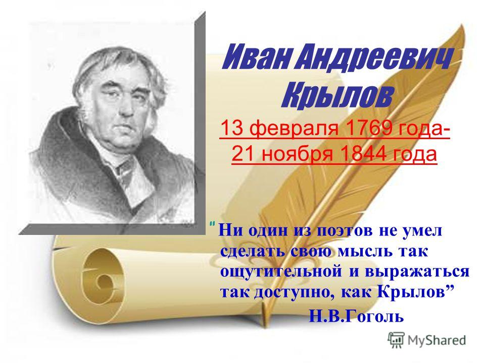 Иван Андреевич Крылов 13 февраля 1769 года- 21 ноября 1844 года Ни один из поэтов не умел сделать свою мысль так ощутительной и выражаться так доступно, как Крылов Н.В.Гоголь