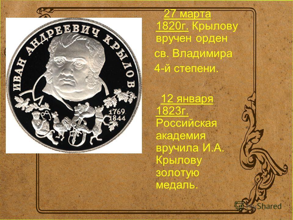 27 марта 1820г. Крылову вручен орден св. Владимира 4-й степени. 12 января 1823г. Российская академия вручила И.А. Крылову золотую медаль.