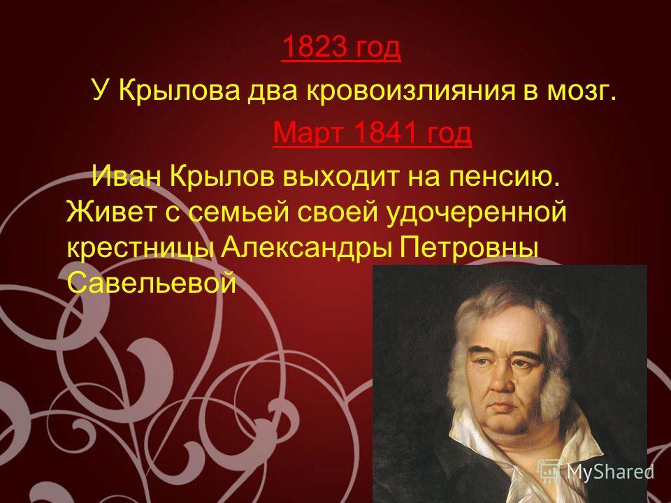 1823 год У Крылова два кровоизлияния в мозг. Март 1841 год Иван Крылов выходит на пенсию. Живет с семьей своей удочеренной крестницы Александры Петровны Савельевой