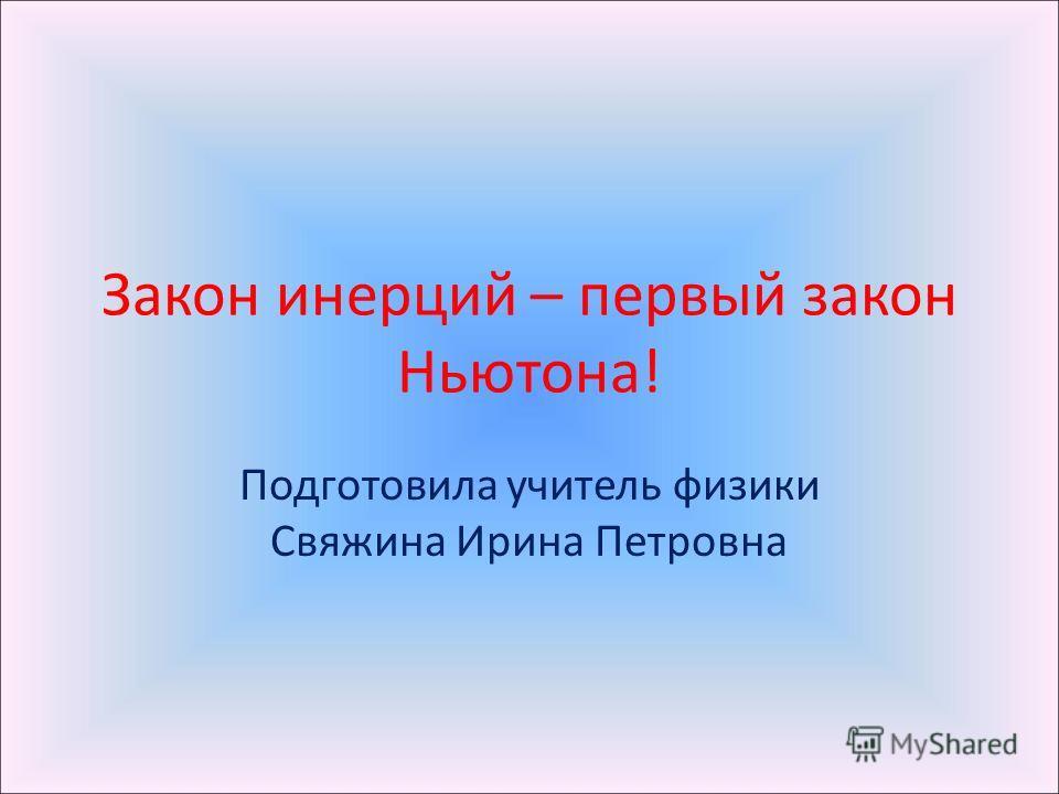 Закон инерций – первый закон Ньютона! Подготовила учитель физики Свяжина Ирина Петровна
