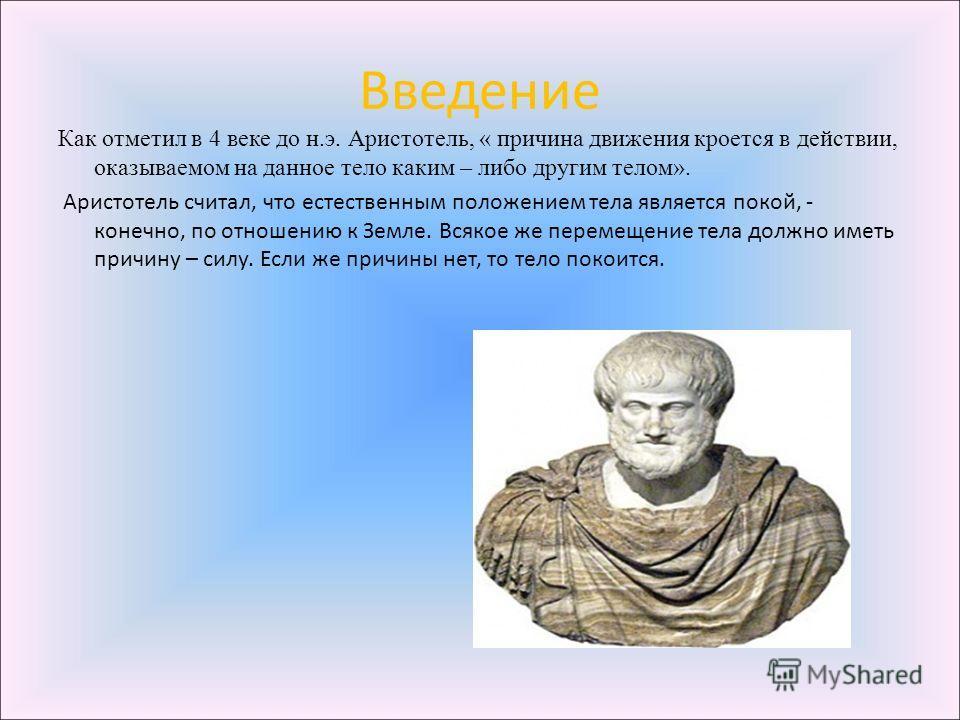 Введение Как отметил в 4 веке до н.э. Аристотель, « причина движения кроется в действии, оказываемом на данное тело каким – либо другим телом». Аристотель считал, что естественным положением тела является покой, - конечно, по отношению к Земле. Всяко