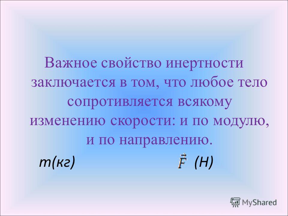 Важное свойство инертности заключается в том, что любое тело сопротивляется всякому изменению скорости: и по модулю, и по направлению. m(кг) (Н)