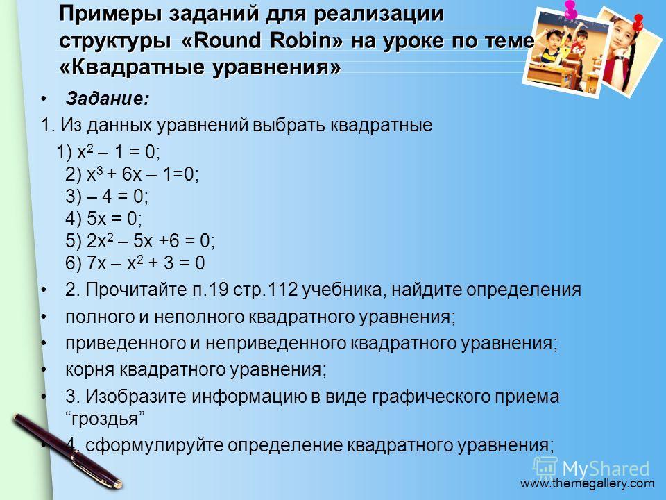 www.themegallery.com Примеры заданий для реализации структуры «Round Robin» на уроке по теме «Квадратные уравнения» Задание: 1. Из данных уравнений выбрать квадратные 1) x 2 – 1 = 0; 2) x 3 + 6x – 1=0; 3) – 4 = 0; 4) 5x = 0; 5) 2x 2 – 5x +6 = 0; 6) 7