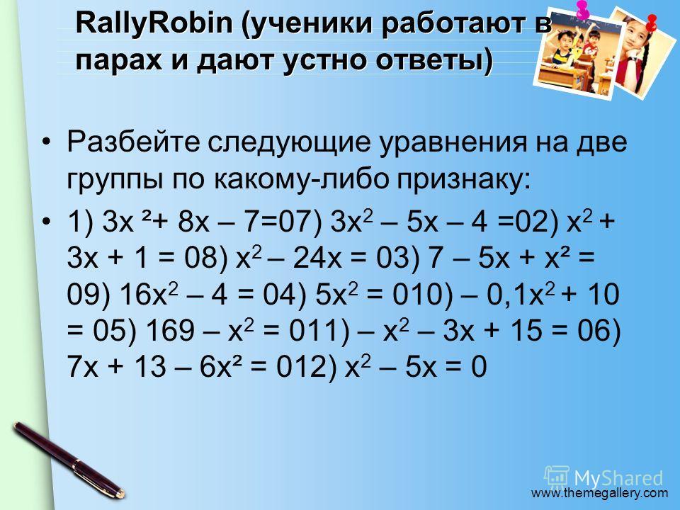 www.themegallery.com RallyRobin (ученики работают в парах и дают устно ответы) Разбейте следующие уравнения на две группы по какому-либо признаку: 1) 3х ²+ 8х – 7=07) 3х 2 – 5х – 4 =02) х 2 + 3х + 1 = 08) х 2 – 24x = 03) 7 – 5х + х² = 09) 16х 2 – 4 =