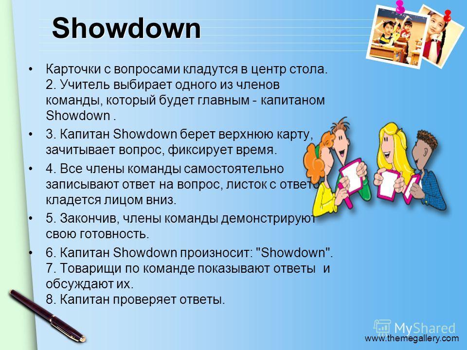 www.themegallery.com Showdown Карточки с вопросами кладутся в центр стола. 2. Учитель выбирает одного из членов команды, который будет главным - капитаном Showdown. 3. Капитан Showdown берет верхнюю карту, зачитывает вопрос, фиксирует время. 4. Все ч
