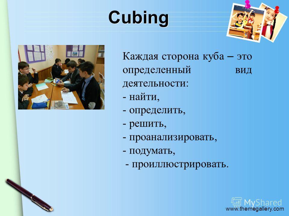 www.themegallery.com Cubing Каждая сторона куба – это определенный вид деятельности: - найти, - определить, - решить, - проанализировать, - подумать, - проиллюстрировать.
