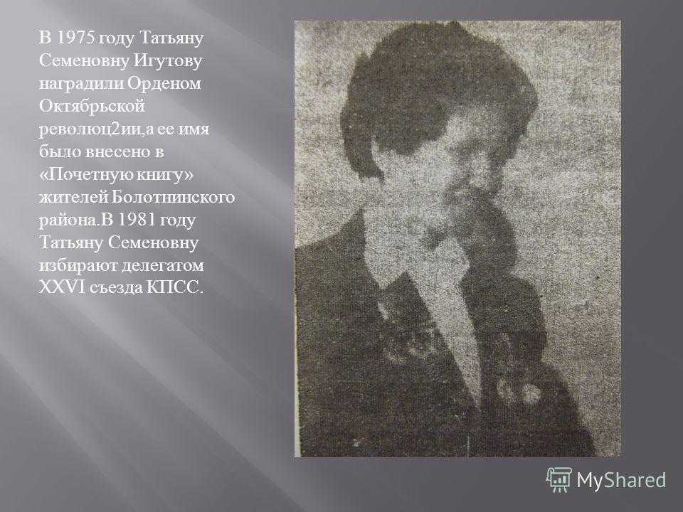 В 1975 году Татьяну Семеновну Игутову наградили Орденом Октябрьской революц 2 ии, а ее имя было внесено в « Почетную книгу » жителей Болотнинского района. В 1981 году Татьяну Семеновну избирают делегатом XXVI съезда КПСС.