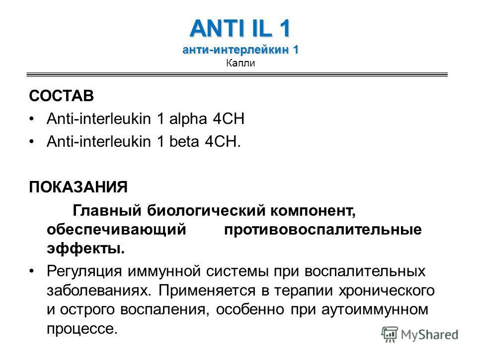 ANTI IL 1 анти-интерлейкин 1 ANTI IL 1 анти-интерлейкин 1 Капли СОСТАВ Anti-interleukin 1 alpha 4CH Anti-interleukin 1 beta 4CH. ПОКАЗАНИЯ Главный биологический компонент, обеспечивающий противовоспалительные эффекты. Регуляция иммунной системы при в