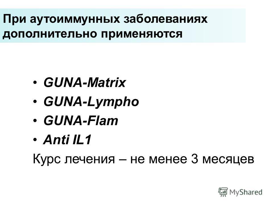При аутоиммунных заболеваниях дополнительно применяются GUNA-Matrix GUNA-Lympho GUNA-Flam Anti IL1 Курс лечения – не менее 3 месяцев