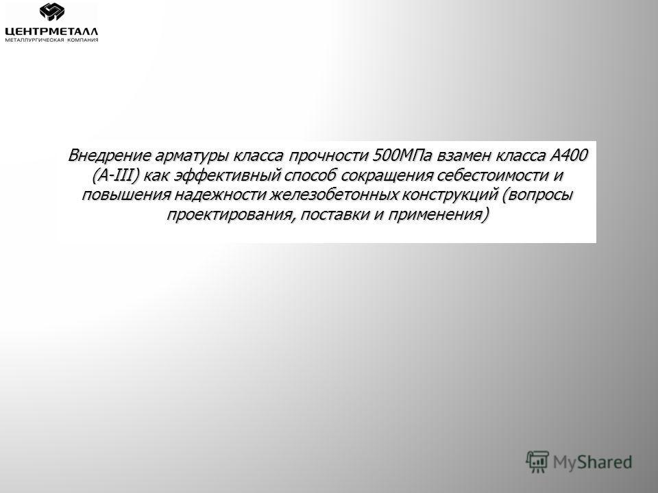 Внедрение арматуры класса прочности 500МПа взамен класса А400 (А-III) как эффективный способ сокращения себестоимости и повышения надежности железобетонных конструкций (вопросы проектирования, поставки и применения)