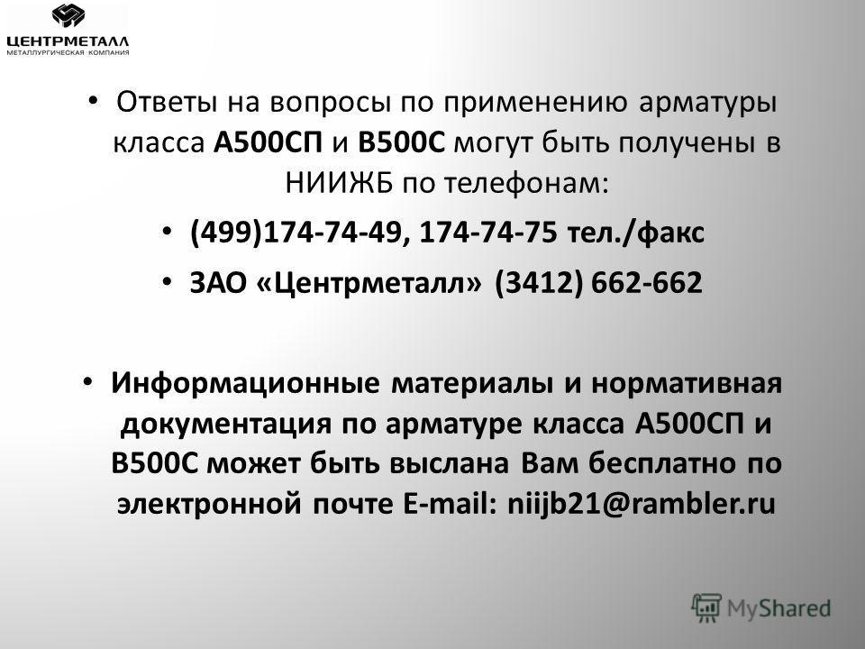 Ответы на вопросы по применению арматуры класса А500СП и В500С могут быть получены в НИИЖБ по телефонам: (499)174-74-49, 174-74-75 тел./факс ЗАО «Центрметалл» (3412) 662-662 Информационные материалы и нормативная документация по арматуре класса А500С