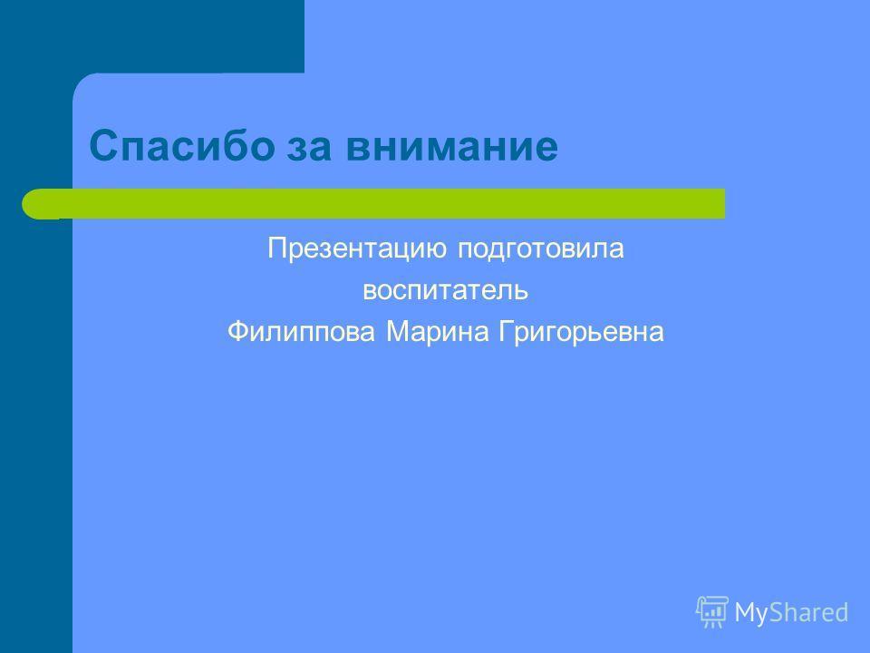 Спасибо за внимание Презентацию подготовила воспитатель Филиппова Марина Григорьевна