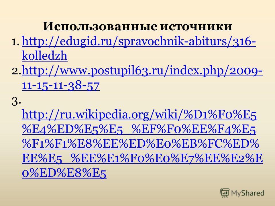 Использованные источники 1.http://edugid.ru/spravochnik-abiturs/316- kolledzhhttp://edugid.ru/spravochnik-abiturs/316- kolledzh 2.http://www.postupil63.ru/index.php/2009- 11-15-11-38-57http://www.postupil63.ru/index.php/2009- 11-15-11-38-57 3. http:/