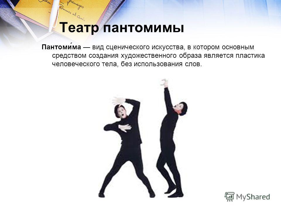 Театр пантомимы Пантоми́ма вид сценического искусства, в котором основным средством создания художественного образа является пластика человеческого тела, без использования слов.