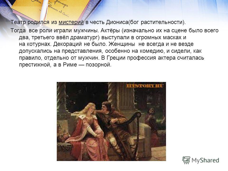 Театр родился из мистерий в честь Диониса(бог растительности). Тогда все роли играли мужчины. Актёры (изначально их на сцене было всего два, третьего ввёл драматург) выступали в огромных масках и на котурнах. Декораций не было. Женщины не всегда и не