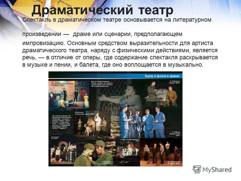 Спектакль в драматическом театре основывается на литературном произведении драме или сценарии, предполагающем импровизацию. Основным средством выразительности для артиста драматического театра, наряду с физическими действиями, является речь, в отличи