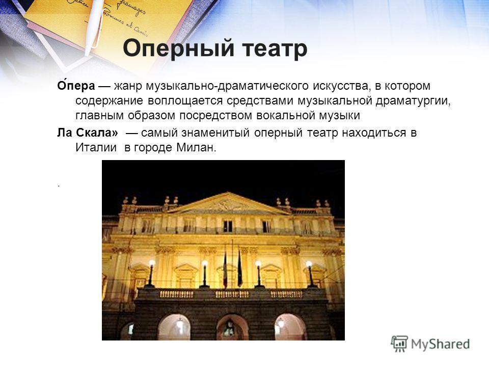 Оперный театр О́пера жанр музыкально-драматического искусства, в котором содержание воплощается средствами музыкальной драматургии, главным образом посредством вокальной музыки Ла Скала» самый знаменитый оперный театр находиться в Италии в городе Мил