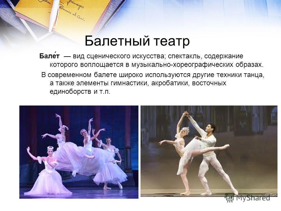 Балетный театр Бале́т вид сценического искусства; спектакль, содержание которого воплощается в музыкально-хореографических образах. В современном балете широко используются другие техники танца, а также элементы гимнастики, акробатики, восточных един