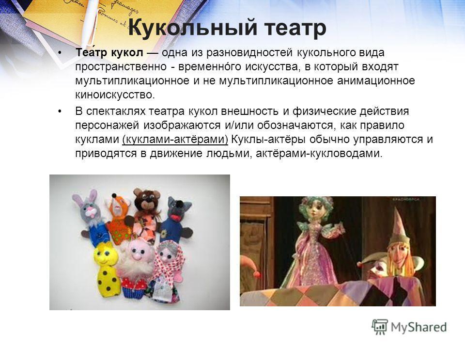 Кукольный театр Теа́тр кукол одна из разновидностей кукольного вида пространственно - временнóго искусства, в который входят мультипликационное и не мультипликационное анимационное киноискусство. В спектаклях театра кукол внешность и физические дейст