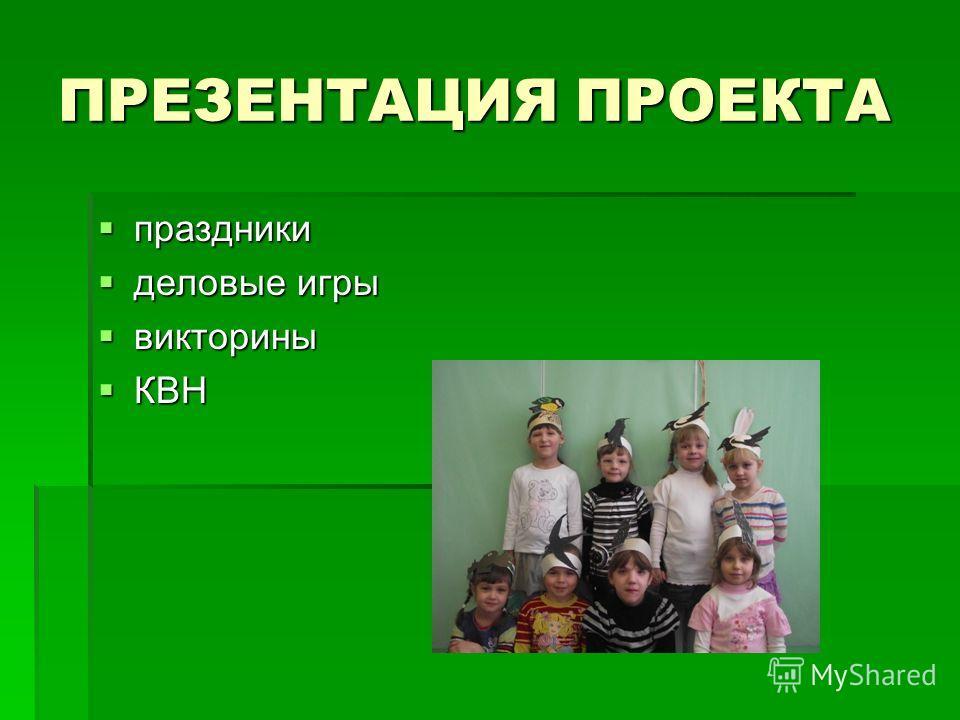 ПРЕЗЕНТАЦИЯ ПРОЕКТА праздники праздники деловые игры деловые игры викторины викторины КВН КВН
