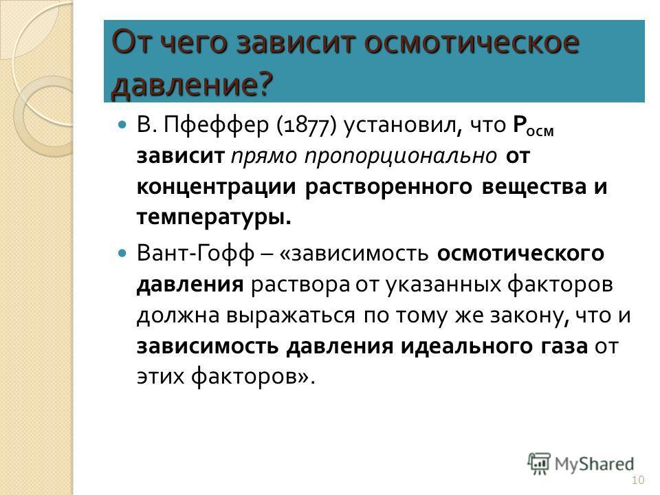 От чего зависит осмотическое давление ? В. Пфеффер (1877) установил, что Р осм зависит прямо пропорционально от концентрации растворенного вещества и температуры. Вант - Гофф – « зависимость осмотического давления раствора от указанных факторов должн