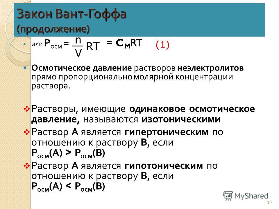 Закон Вант - Гоффа ( продолжение ) или Р осм = = C M RT Осмотическое давление растворов неэлектролитов прямо пропорционально молярной концентрации раствора. Растворы, имеющие одинаковое осмотическое давление, называются изотоническими Раствор А являе