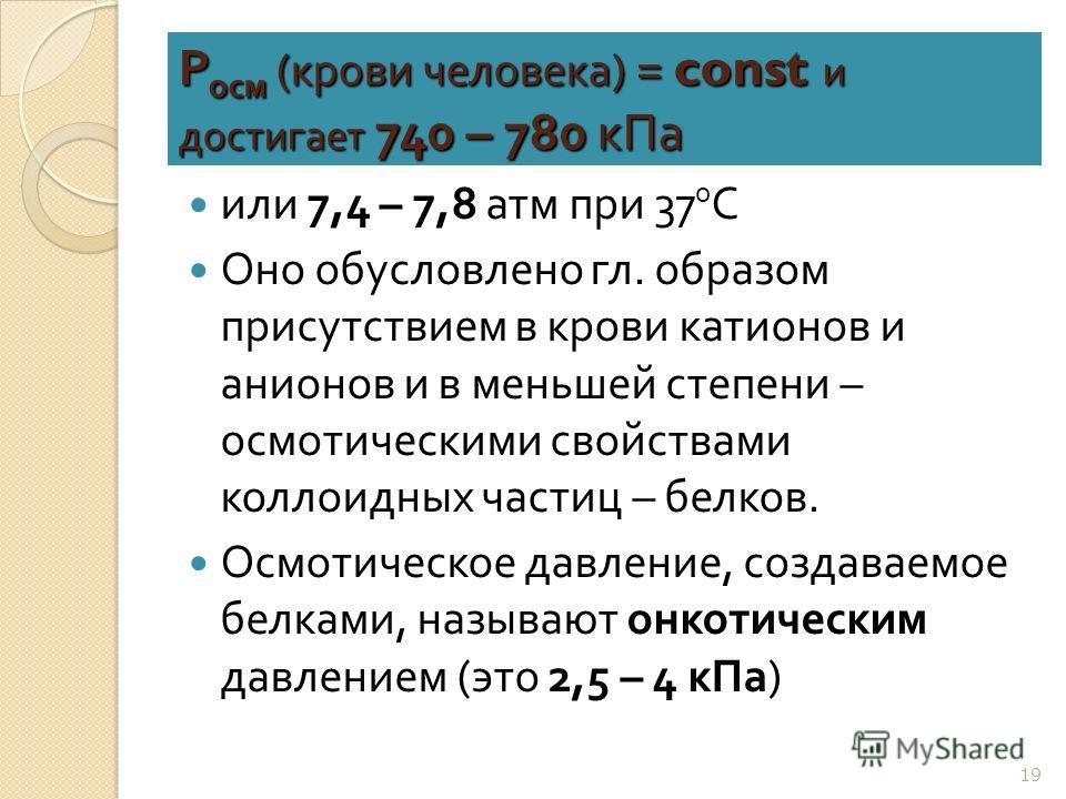 Р осм ( крови человека ) = const и достигает 740 – 780 кПа или 7,4 – 7,8 атм при 37 0 С Оно обусловлено гл. образом присутствием в крови катионов и анионов и в меньшей степени – осмотическими свойствами коллоидных частиц – белков. Осмотическое давлен