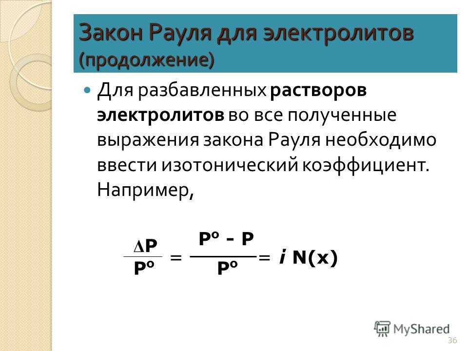 36 Закон Рауля для электролитов ( продолжение ) Для разбавленных растворов электролитов во все полученные выражения закона Рауля необходимо ввести изотонический коэффициент. Например, Р о - Р РоРо =ί N(х) ΔРΔР РоРо =