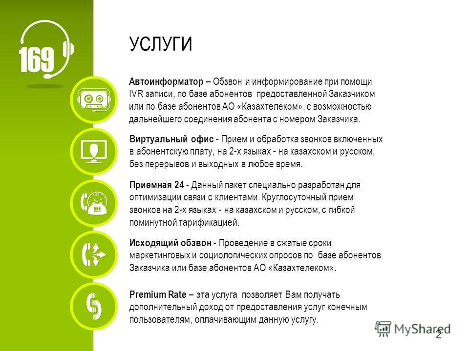 2 УСЛУГИ Виртуальный офис - Прием и обработка звонков включенных в абонентскую плату, на 2-х языках - на казахском и русском, без перерывов и выходных в любое время. Автоинформатор – Обзвон и информирование при помощи IVR записи, по базе абонентов пр