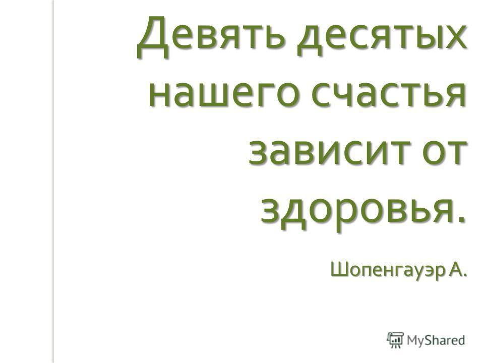 Девять десятых нашего счастья зависит от здоровья. Шопенгауэр А.
