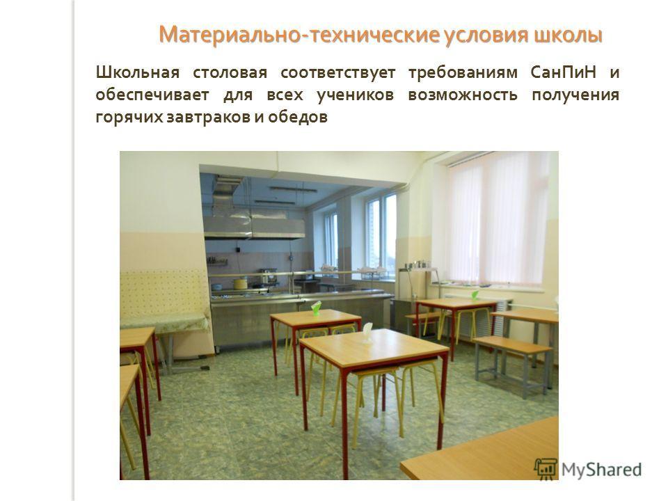 Школьная столовая соответствует требованиям СанПиН и обеспечивает для всех учеников возможность получения горячих завтраков и обедов Материально - технические условия школы