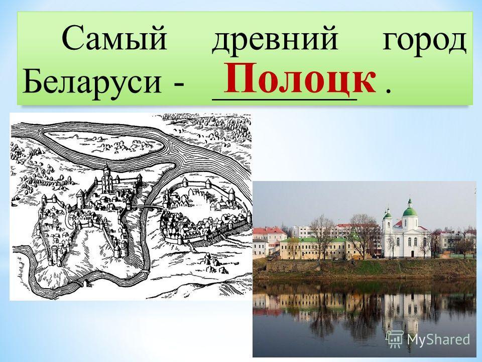 Самый древний город Беларуси - ________. Полоцк