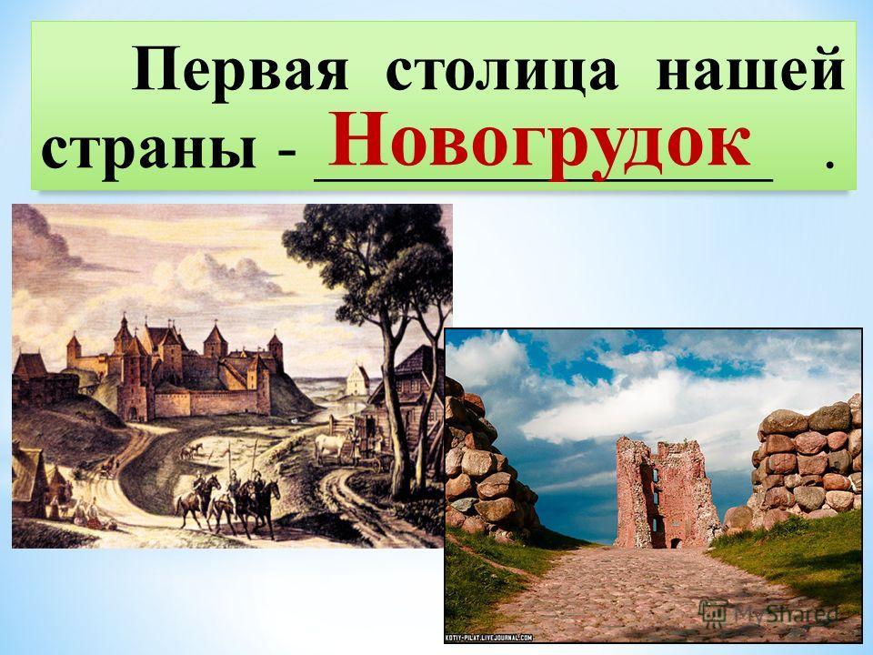 Первая столица нашей страны - ______________. Новогрудок