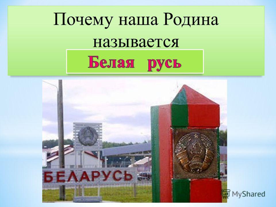 Почему наша Родина называется Беларусь ?