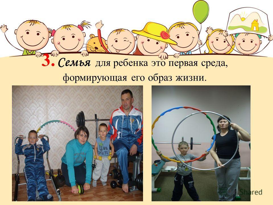 3. Семья для ребенка это первая среда, формирующая его образ жизни.