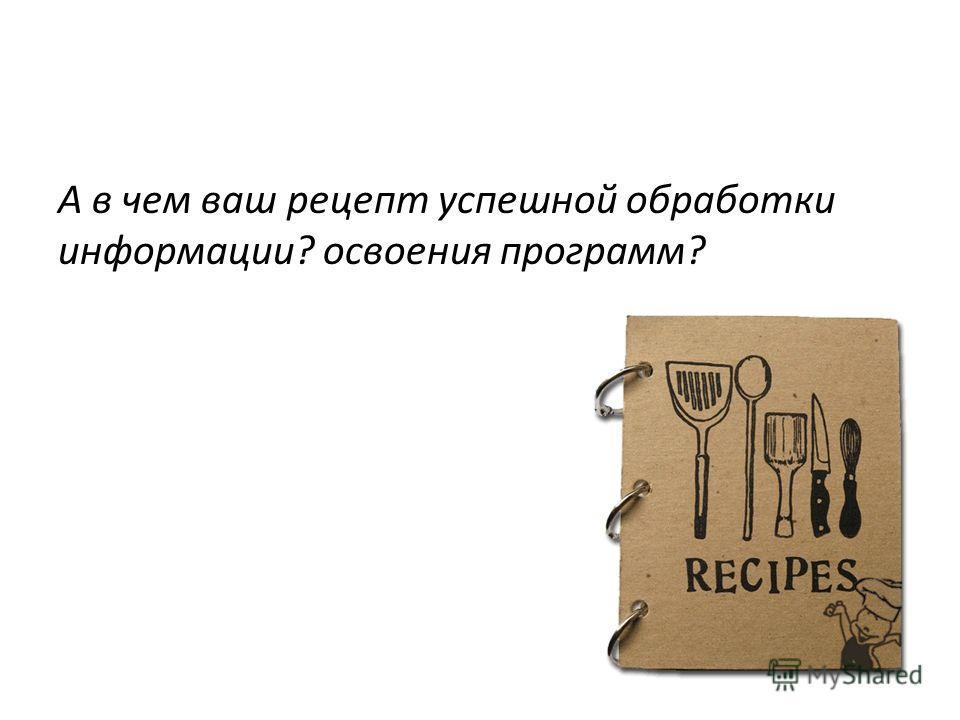 А в чем ваш рецепт успешной обработки информации? освоения программ?